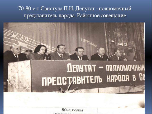 70-80-е г. Свистула П.И. Депутат - полномочный представитель народа. Районное...
