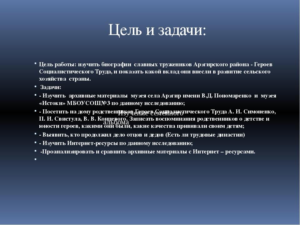 Цель и задачи: Цель работы: изучить биографии славных тружеников Арзгирского...