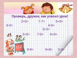 Проверь, дружок, как усвоил урок! 2+0= 7-7= 5+0= 6-0= 4-0= 3+3= 3+0= 7-0= 0+0