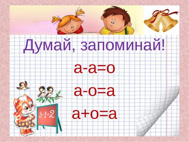 Думай, запоминай! а-а=о а-о=а а+о=а