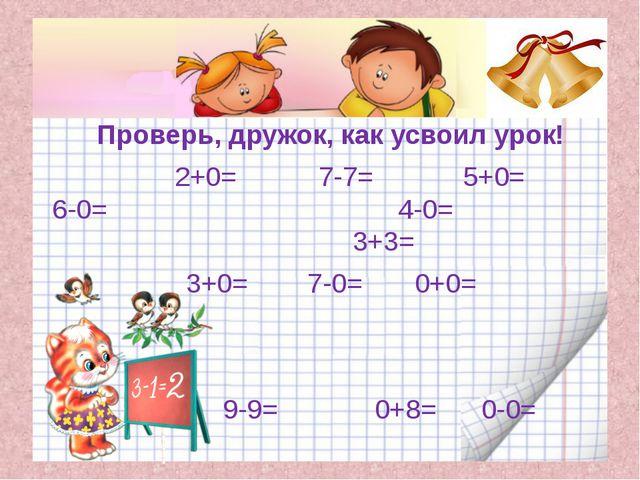 Проверь, дружок, как усвоил урок! 2+0= 7-7= 5+0= 6-0= 4-0= 3+3= 3+0= 7-0= 0+0...