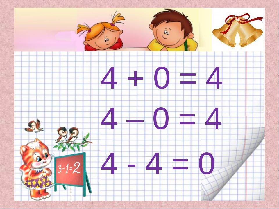 4 + 0 = 4 4 – 0 = 4 4 - 4 = 0