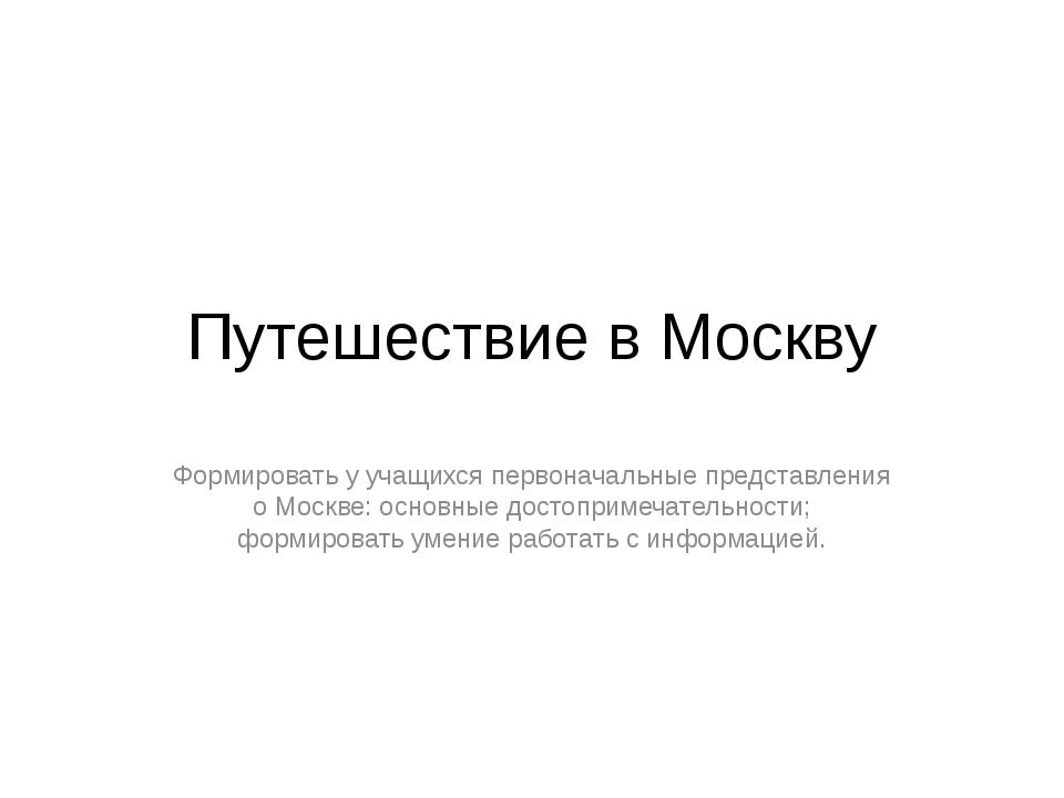 Путешествие в Москву Формировать у учащихся первоначальные представления о Мо...