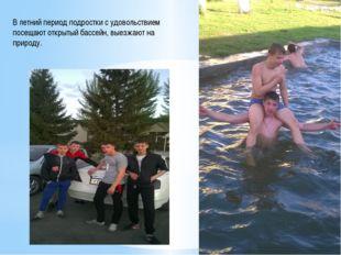 В летний период подростки с удовольствием посещают открытый бассейн, выезжают