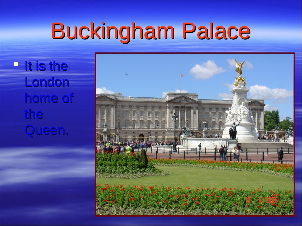 Buckingham Palace It is the London home of the Queen.