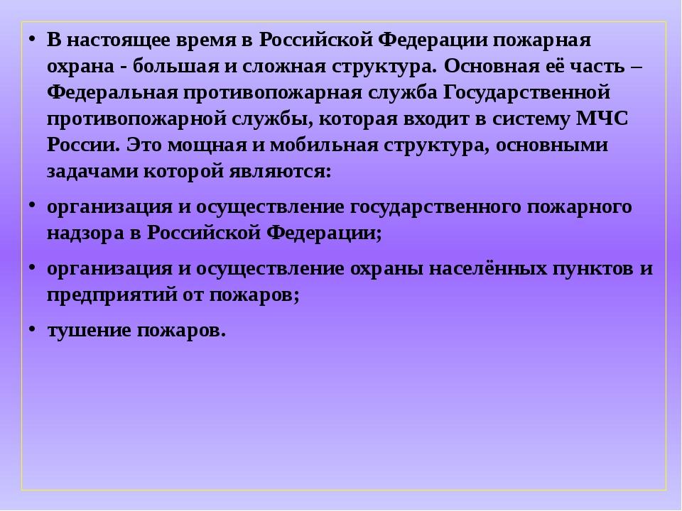 В настоящее время в Российской Федерации пожарная охрана - большая и сложная...
