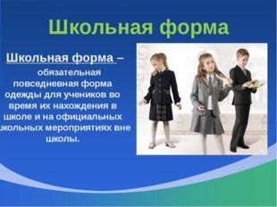 Школьная форма Школьная форма – обязательная повседневная форма одежды для уч