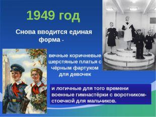 1949 год Снова вводится единая форма - вечные коричневые шерстяные платья с ч