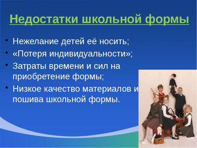 Недостатки школьной формы Нежелание детей её носить; «Потеря индивидуальности...