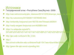 Источники Географический атлас «Республики Саха(Якутия)» 2000г. http://vasi.n