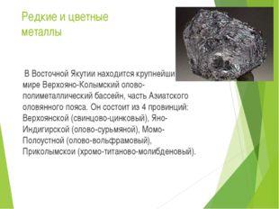 Редкие и цветные металлы  В Восточной Якутии находится крупнейший в мире Вер