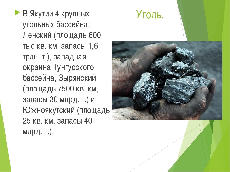 Уголь. В Якутии 4 крупных угольных бассейна: Ленский (площадь 600 тыс кв. км,...