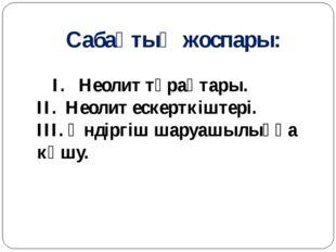 Сабақтың жоспары: I. Неолит тұрақтары. II. Неолит ескерткіштері. III. Өндіргі