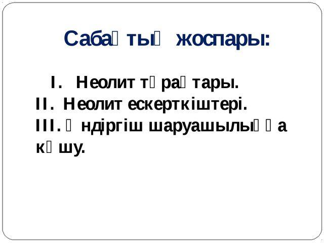 Сабақтың жоспары: I. Неолит тұрақтары. II. Неолит ескерткіштері. III. Өндіргі...