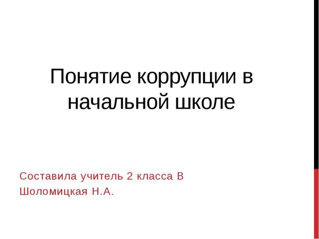Понятие коррупции в начальной школе Составила учитель 2 класса В Шоломицкая Н...