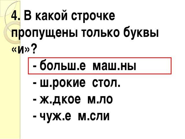 4. В какой строчке пропущены только буквы «и»? - больш.е маш.ны - ш.рокие ст...