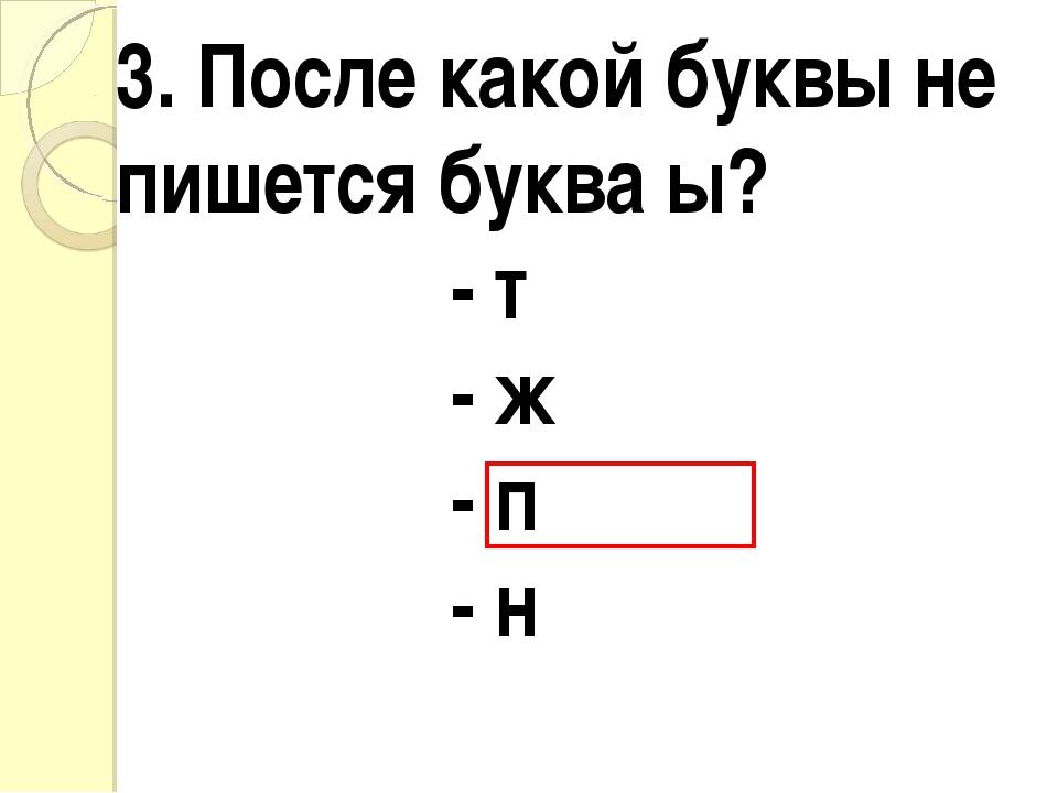 3. После какой буквы не пишется буква ы? - т - ж - п - н