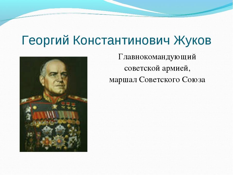 Георгий Константинович Жуков Главнокомандующий советской армией, маршал Совет...
