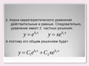 2. Корни характеристического уравнения действительные и равные. Следовательн