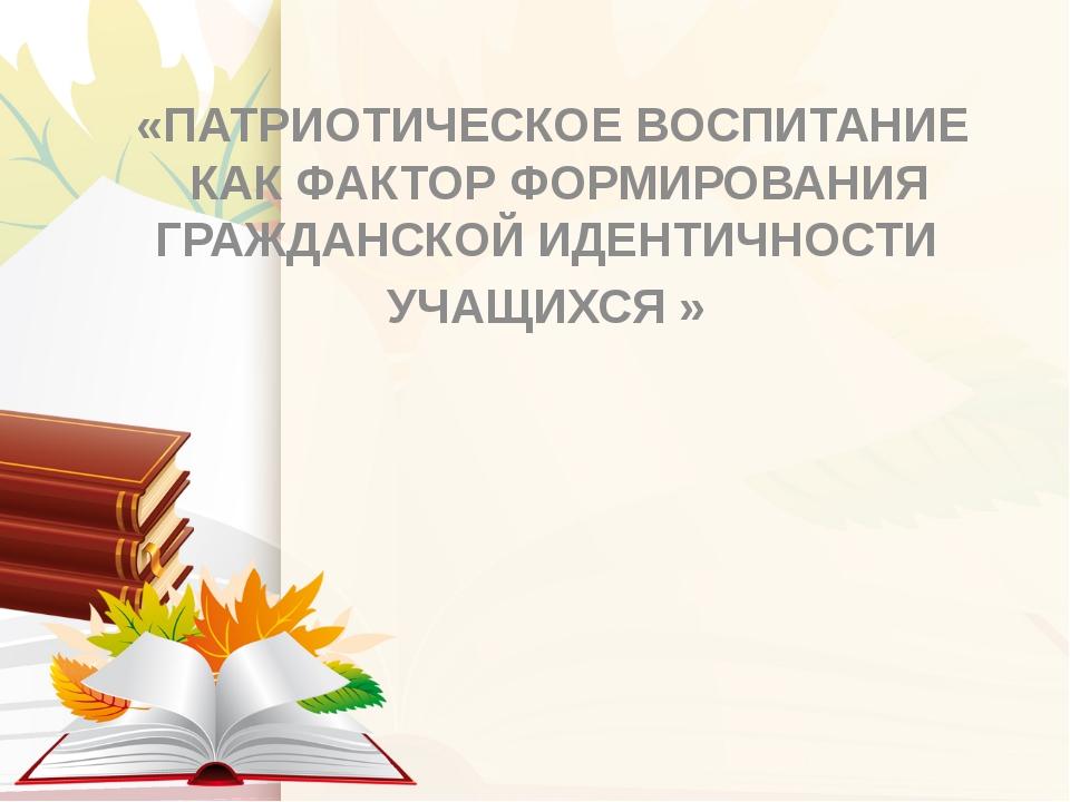 «ПАТРИОТИЧЕСКОЕВОСПИТАНИЕКАК ФАКТОР ФОРМИРОВАНИЯ ГРАЖДАНСКОЙИДЕНТИЧНОСТИ...