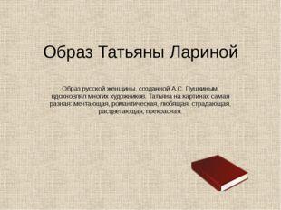 Образ Татьяны Лариной Образ русской женщины, созданной А.С. Пушкиным, вдохнов