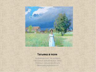 Татьяна в поле Задумчивость, ее подруга От самых колыбельных дней, Теченье с