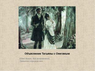 Объяснение Татьяны с Онегиным Едва дыша, без возражений, Татьяна слушала его.