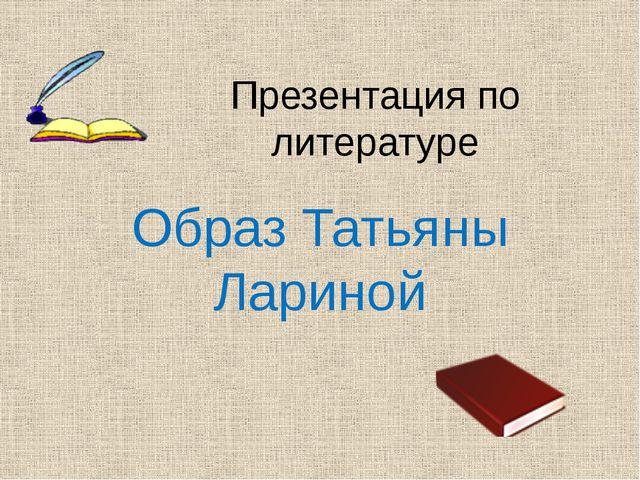 Презентация по литературе Образ Татьяны Лариной