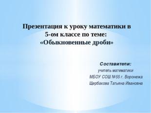 Составители: учитель математики МБОУ СОШ №55 г. Воронежа Щербакова Татьяна Ив