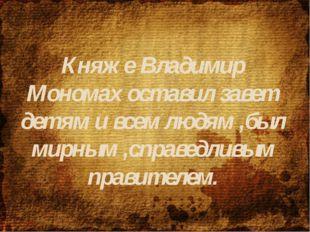 Княже Владимир Мономах оставил завет детям и всем людям ,был мирным ,справедл