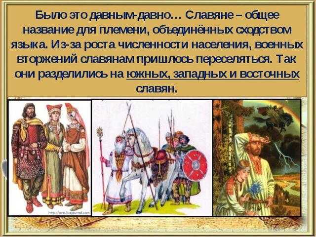 Было это давным-давно… Славяне – общее название для племени, объединённых сх...
