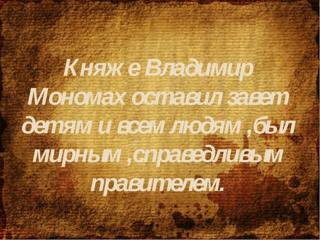 Княже Владимир Мономах оставил завет детям и всем людям ,был мирным ,справедл...