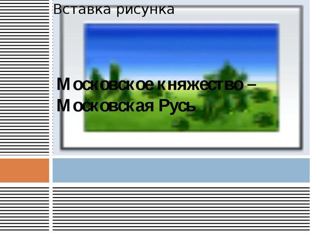 Московское княжество – Московская Русь