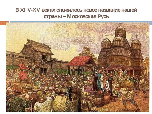 В XI V-XV веках сложилось новое название нашей страны – Московская Русь