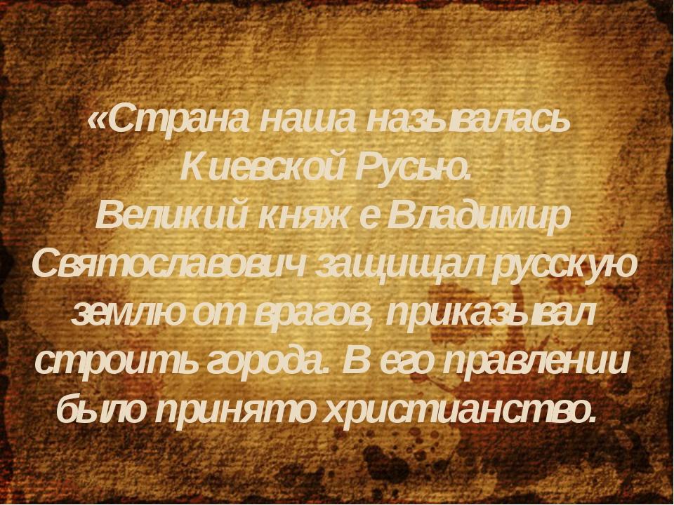 «Страна наша называлась Киевской Русью. Великий княже Владимир Святославович...