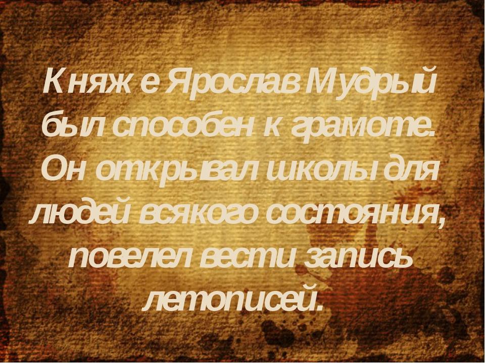 Княже Ярослав Мудрый был способен к грамоте. Он открывал школы для людей всяк...
