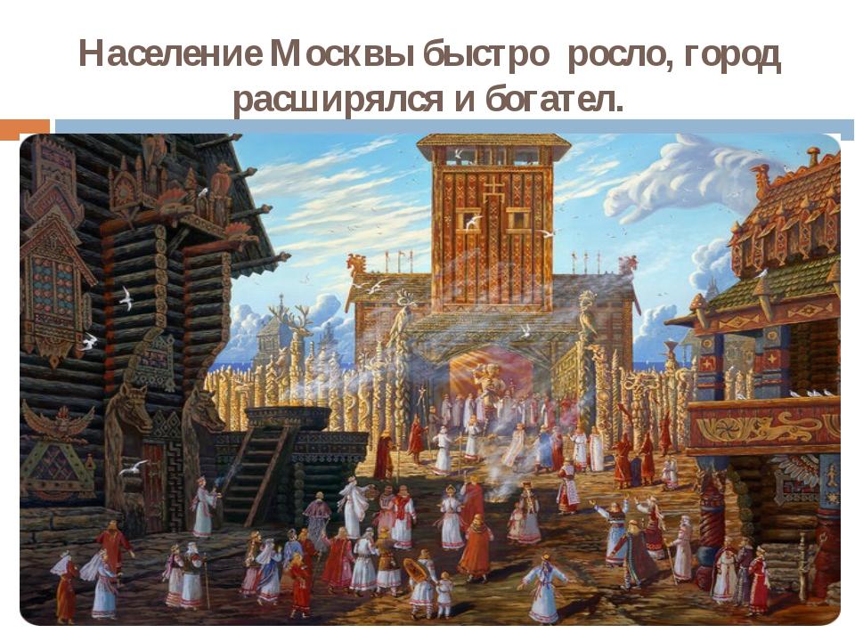 Население Москвы быстро росло, город расширялся и богател.