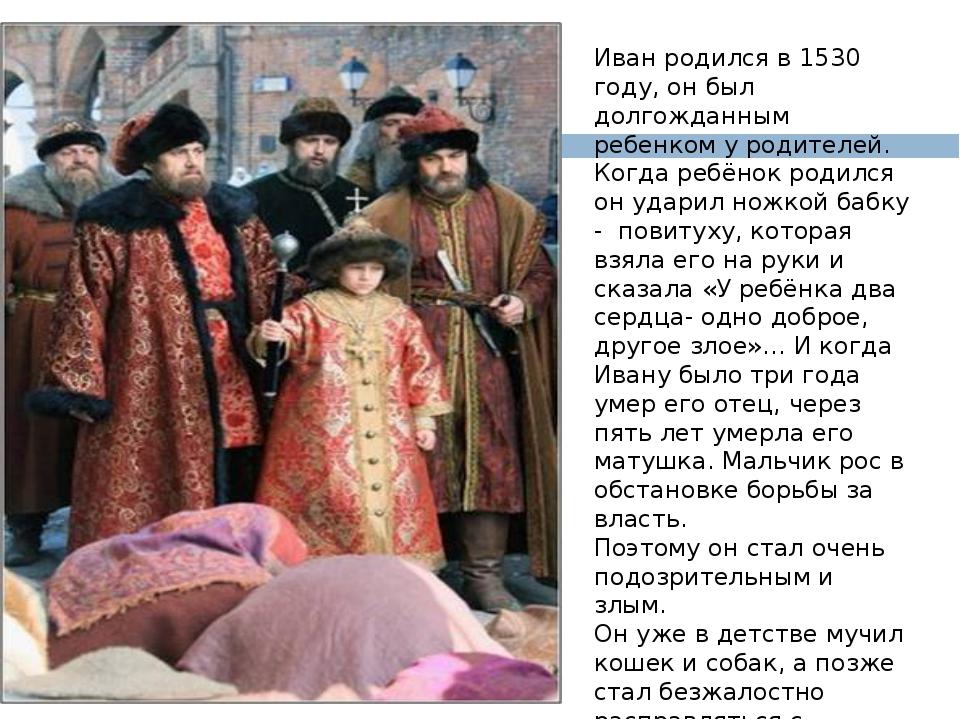 Иван родился в 1530 году, он был долгожданным ребенком у родителей. Когда ре...