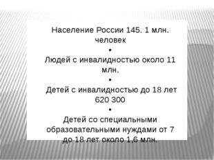 Население России 145. 1 млн. человек • Людей с инвалидностью около 11 млн. •