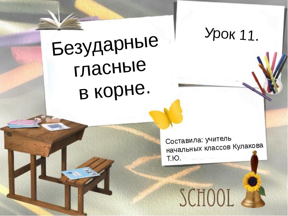Безударные гласные в корне. Урок 11. Составила: учитель начальных классов Кул...