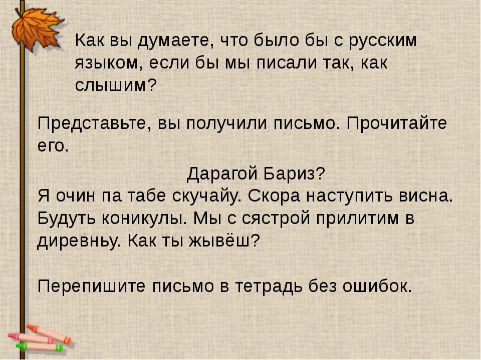Как вы думаете, что было бы с русским языком, если бы мы писали так, как слыш...