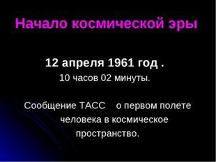 Начало космической эры 12 апреля 1961 год . 10 часов 02 минуты. Сообщение ТАС