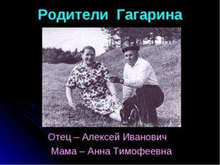 Родители Гагарина Отец – Алексей Иванович Мама – Анна Тимофеевна