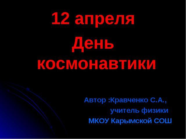 12 апреля День космонавтики Автор :Кравченко С.А., учитель физики МКОУ Карымс...