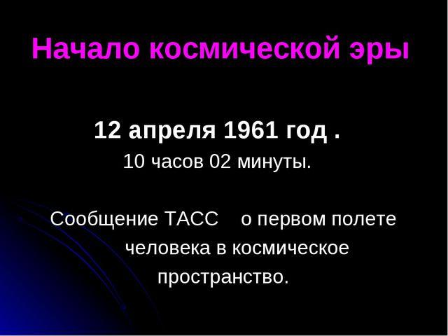 Начало космической эры 12 апреля 1961 год . 10 часов 02 минуты. Сообщение ТАС...