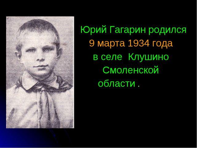 Юрий Гагарин родился 9 марта 1934 года в селе Клушино Смоленской области .