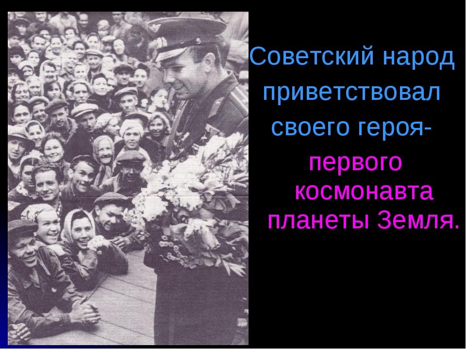 Советский народ приветствовал своего героя- первого космонавта планеты Земля.