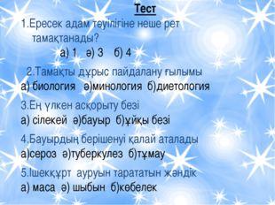 Тест 1.Ересек адам тәуілігіне неше рет тамақтанады? а) 1 ә) 3 б) 4 2.Тамақты