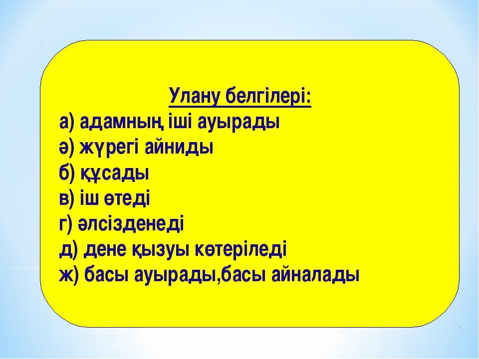 Улану белгілері: а) адамның іші ауырады ә) жүрегі айниды б) құсады в) іш өте...