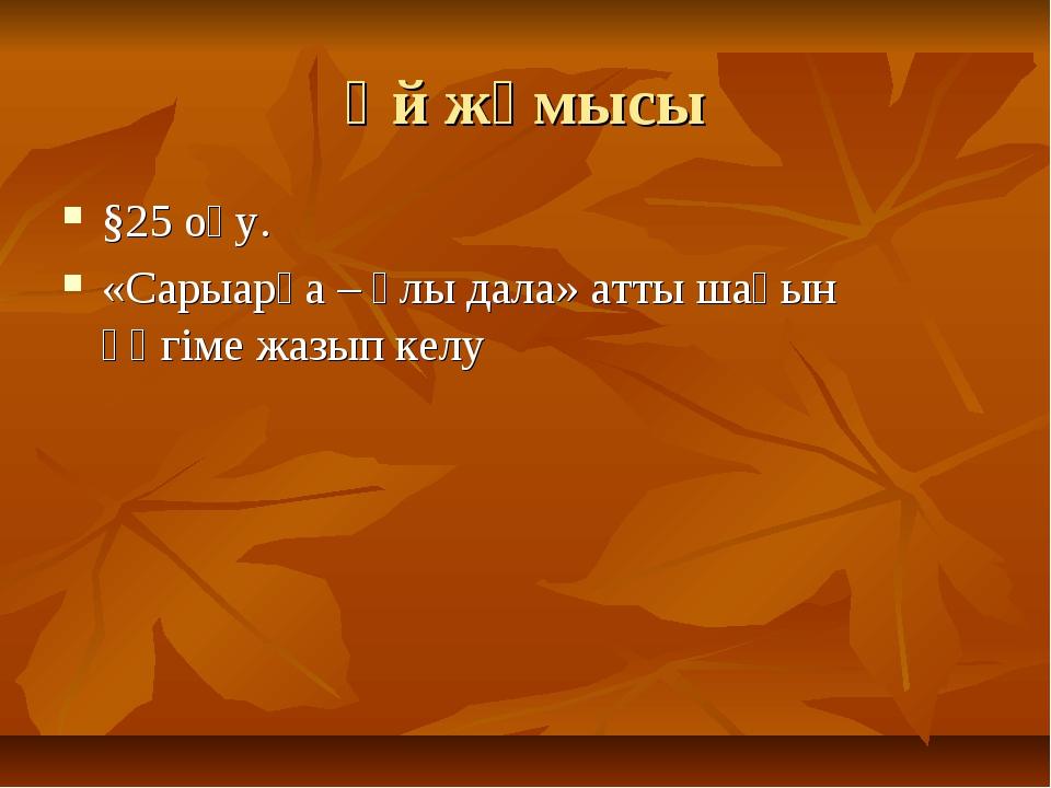 Үй жұмысы §25 оқу. «Сарыарқа – ұлы дала» атты шағын әңгіме жазып келу